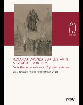 REGARDS CROISES SUR LES ARTS A GENEVE (1846-1896)